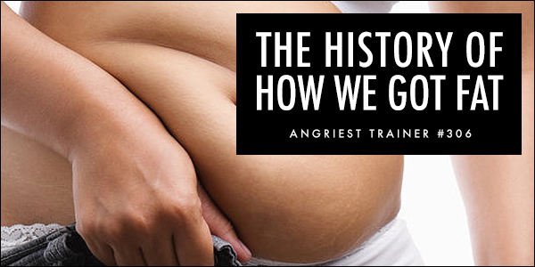 Angriest Trainer 306: The History of How We Got Fat