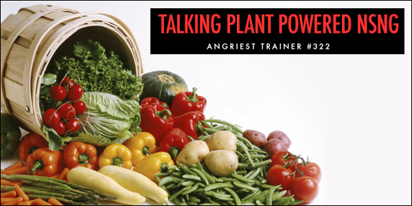 Angriest Trainer 322: Vegans and Plant-Based NSNG