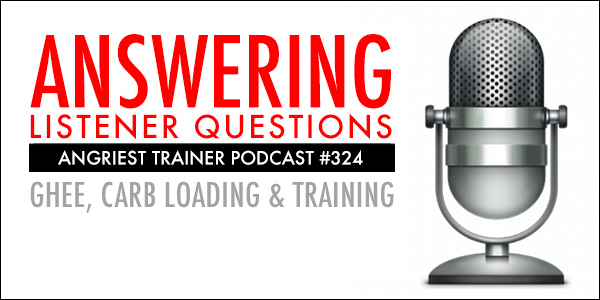 ANGRIEST TRAINER 324: GHEE, TRAINING AND LISTENER QUESTIONS