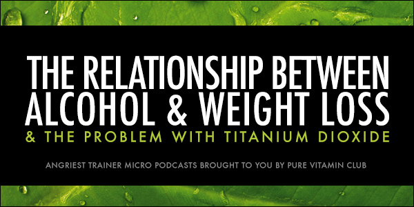 ANGRIEST TRAINER 345:  Alcohol, Weight Loss & Titanium Dioxide in Vitamins