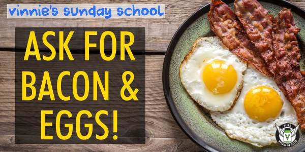 Ask for Bacon and Eggs – Vinnie's Sunday School – Episode 762