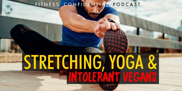 Stretching, Yoga & Intolerant Vegans – Episode 858
