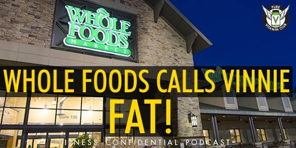 Episode 873 - Whole Foods Calls Vinnie Fat