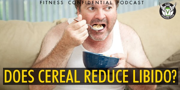 Episode 940 - Does Cereal Reduce Libido?