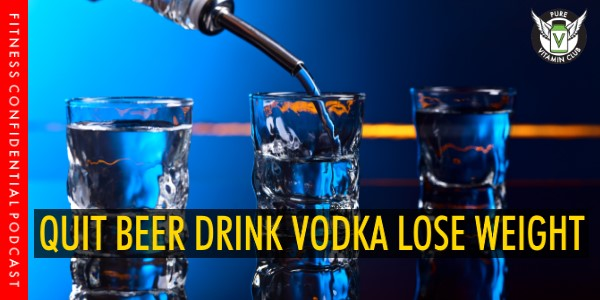 Quit Beer, Sell Vodka, Lose Weight – Episode 984